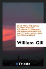 Gems from the Coral Islands. Western Polynesia: Comprising the New Hebrides Group, the Loyalty Group, New Caledonia Group