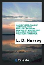 Harvey's Essentials of Arithmetic, with Everyday Problems Relating to Agriculture, Commerce and Other Vocations; First Book