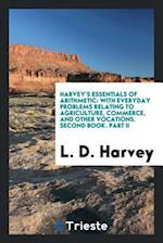 Harvey's Essentials of Arithmetic: With Everyday Problems Relating to Agriculture, Commerce, and Other Vocations. Second Book. Part II