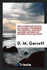 How to Become Quick at Figures: Comprising the Shortest, Quickest and Best Methods of Business Calculations