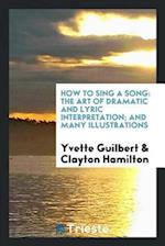 How to Sing a Song: The Art of Dramatic and Lyric Interpretation; And Many Illustrations