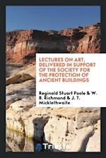 Lectures on Art, Delivered in Support of the Society for the Protection of Ancient Buildings