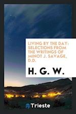 Living by the Day: Selections from the Writings of Minot J. Savage, D.D.