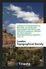 London Topographical Record, Illustrated. Including the Fifth and the Sixth Annual Report of the London Topographical Society. Vol. III