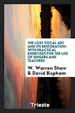 The Lost Vocal Art and Its Restoration: With Practical Exercises for the Use of Singers and Teachers af David Bispham, W. Warren Shaw