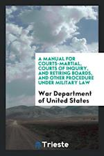 A Manual for Courts-Martial, Courts of Inquiry, and Retiring Boards, and Other Procedure Under Military Law