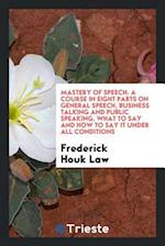 Mastery of Speech: A Course in Eight Parts on General Speech, Business Talking and Public Speaking, What to Say and How to Say It Under All Conditions
