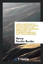 Mental Discipline; Or, Hints on the Cultivation of Intellectual and Moral Habits: Addressed Pertiqularly to Students in Theology and Young Preachers