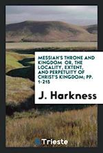 Messiah's Throne and Kingdom or, the Locality, Extent, and Perpetuity of Christ's Kingdom; pp. 1-215 af J. Harkness