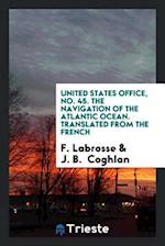 United States Office, No. 45. The Navigation of the Atlantic Ocean. Translated from the French