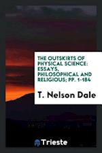 The Outskirts of Physical Science: Essays, Philosophical and Religious; pp. 1-184 af T. Nelson Dale