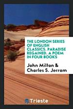 The London Series of English Classics. Paradise Regained. A Poem in Four Books