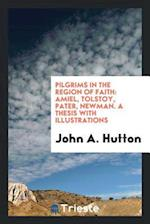 Pilgrims in the Region of Faith: Amiel, Tolstoy, Pater, Newman. A Thesis with Illustrations