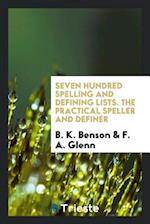 Seven Hundred Spelling and Defining Lists. The Practical Speller and Definer