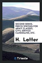 Second Series. Precis Writing for Army Classes, Civil Service Candidates, Etc.