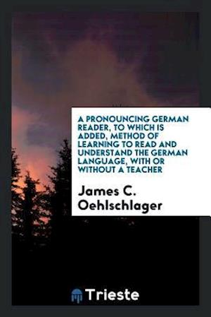 A Pronouncing German Reader, to Which Is Added, Method of Learning to Read and Understand the German Language, with or without a Teacher
