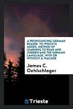 A Pronouncing German Reader, to Which Is Added, Method of Learning to Read and Understand the German Language, with or without a Teacher af James C. Oehlschlager