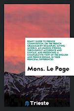 Ready Guide to French Composition, or the French Grammar by Examples, Giving Models, as Leading Strings, throughout Accidence and Syntax; And Presenti