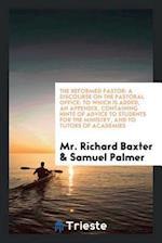 The Reformed Pastor: A Discourse on the Pastoral Office: To Which is Added, an Appendix, Containing Hints of Advice to Students for the Ministry, and