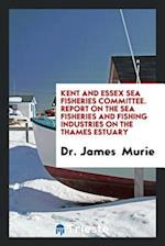 Kent and Essex Sea Fisheries Committee. Report on the Sea Fisheries and Fishing Industries on the Thames Estuary