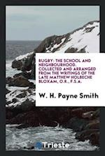 Rugby: The School and Neighbourhood. Collected and Arranged from the Writings of the Late Matthew Holbeche Bloxam, O.R., F.S.A.