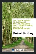 The Student's Guide to Systematic Botany, including the Classification of Plants and Descriptive Botany