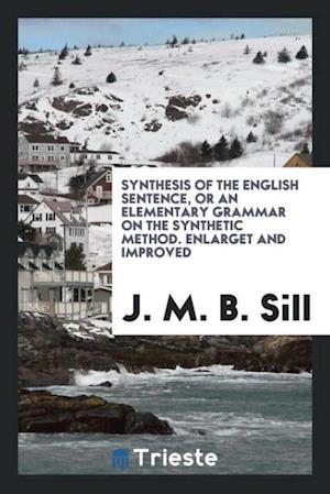 Synthesis of the English Sentence, or an Elementary Grammar on the Synthetic Method. Enlarget and Improved