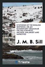 Synthesis of the English Sentence, or an Elementary Grammar on the Synthetic Method. Enlarget and Improved af J. M. B. Sill