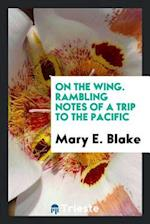 On the Wing. Rambling Notes of a Trip to the Pacific