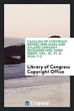 Catalog of Copyright Entries 1956 Maps and Atlases January-Decemder 1956, Third Series, Vol. 10, Pt. 6, Num. 1-2