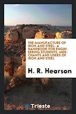 The Manufacture of Iron and Steel: A Handbook for Engineering Students, Merchants and Users of Iron and Steel
