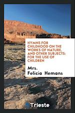 Hymns for childhood on the works of nature, and other subjects: for the use of children af Mrs. Felicia Hemans