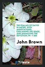 The Psalms of David in Metre: With Annotations, Explaining the Sense, and Animating the Devotion; pp. 1-365