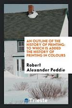 An outline of the history of printing: to which is added the history of printing in colours