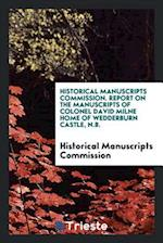Historical Manuscripts Commission. Report on the Manuscripts of Colonel David Milne Home of Wedderburn Castle, N.B.