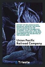 History of the Union Pacific railroad: issued by the Union Pacific railroad on the occasion of the celebration at Ogden, Utah, May 10th, 1919, in comm