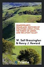 Shakespeare's Homeland; Sketches of Stratford-Upon-Avon, the Forest of Arden, and the Avon Valley