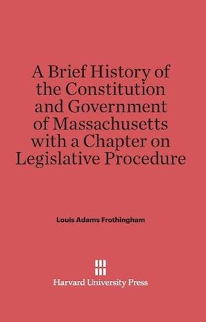 A Brief History of the Constitution and Government of Massachusetts with a Chapter on Legislative Procedure