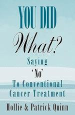 You Did What? Saying 'No' to Conventional Cancer Treatment