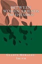 Between Women; Friends or Enemies?