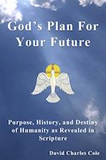 God's Plan For Your Future: Purpose, History and Destiny of Humanity as Revealed in Scripture