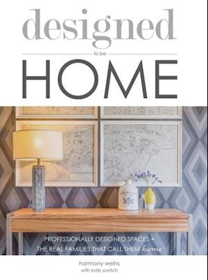 designed to be HOME: PROFESSIONALLY DESIGNED SPACES + THE REAL FAMILIES THAT CALL THEM HOME