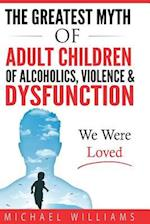 The Greatest Myth of Adult Children of Alcoholics, Violence, & Dysfunction