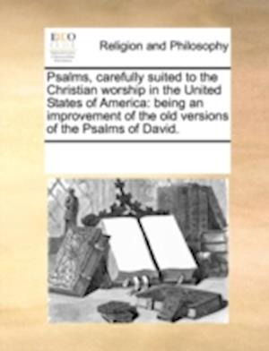 Psalms, carefully suited to the Christian worship in the United States of America: being an improvement of the old versions of the Psalms of David.