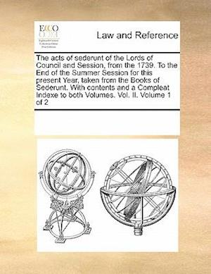 The acts of sederunt of the Lords of Council and Session, from the 1739. To the End of the Summer Session for this present Year, taken from the Books