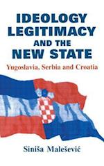 Ideology, Legitimacy and the New State: Yugoslavia, Serbia and Croatia