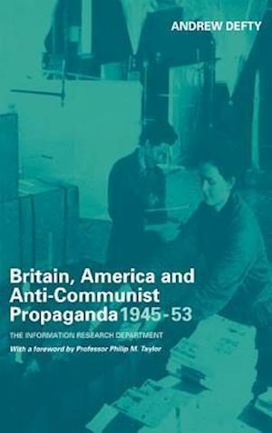 Britain, America and Anti-Communist Propaganda 1945-53: The Information Research Department