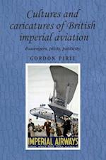 Cultures and Caricatures of British Imperial Aviation (Studies in Imperialism)