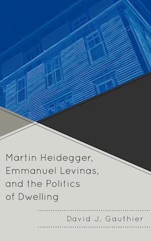 Martin Heidegger, Emmanuel Levinas, and the Politics of Dwelling