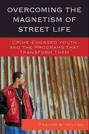 Overcoming the Magnetism of Street Life: Crime-Engaged Youth and the Programs That Transform Them